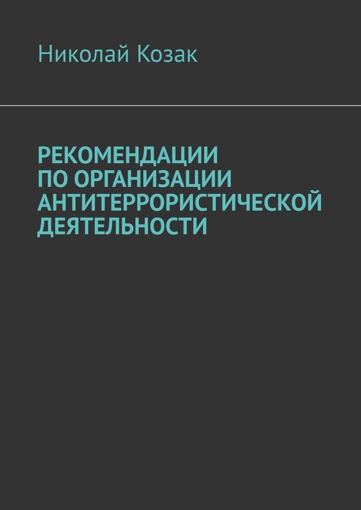 Николай Козак Рекомендации поорганизации антитеррористической деятельности козак николай николаевич комплексная безопасность в образоват учреждениях