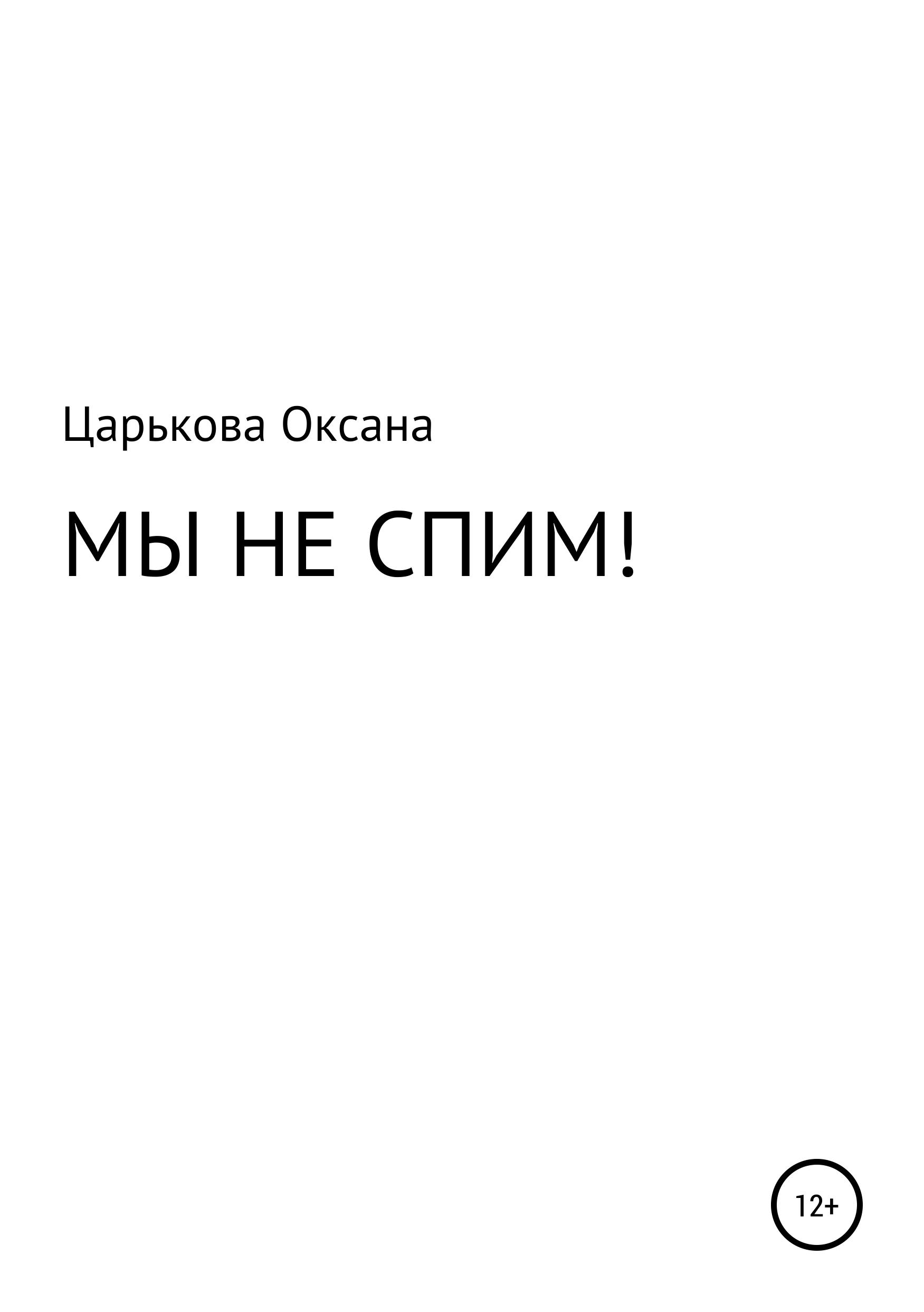 Оксана Сергеевна Царькова МЫ НЕ СПИМ!