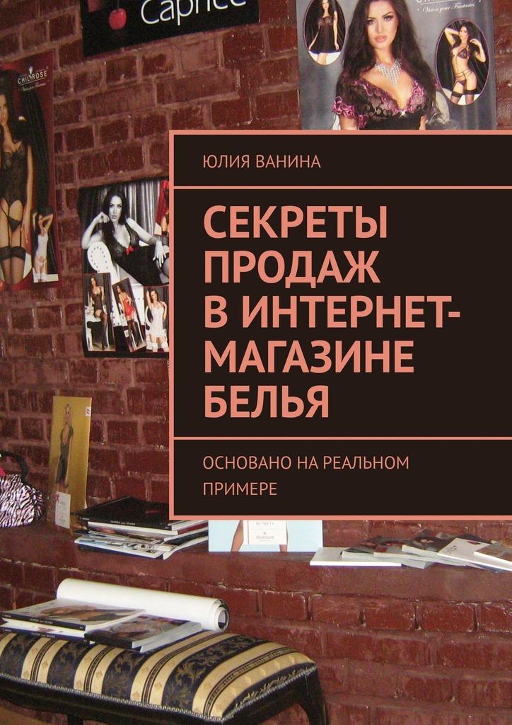 Юлия Ванина Секреты продаж винтернет-магазине белья. Основано нареальном примере интернет магазин книг в томске