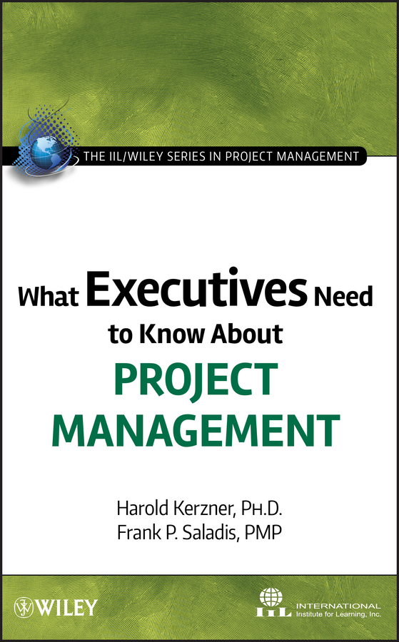 Harold Kerzner, Ph.D. What Executives Need to Know About Project Management