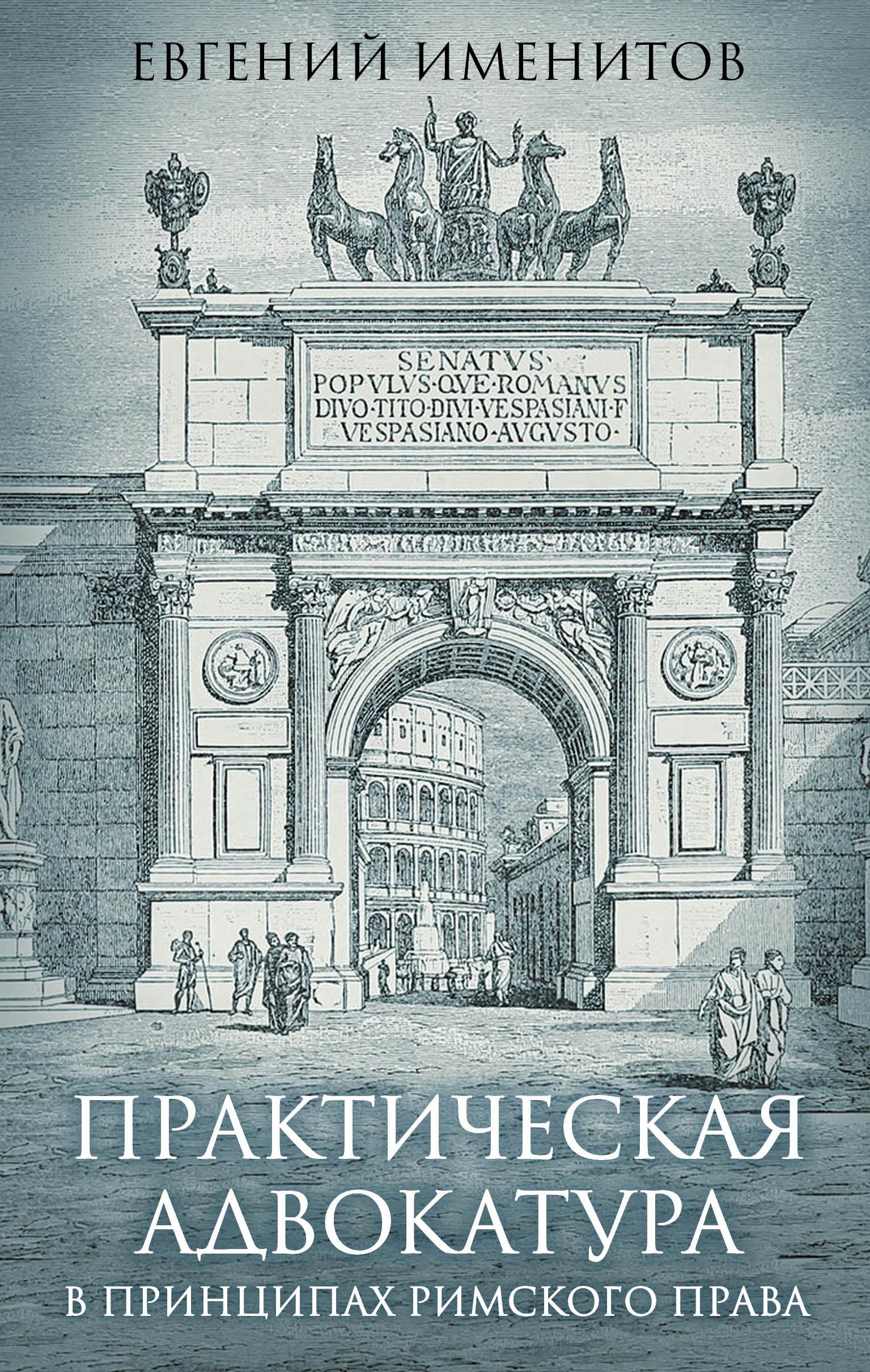Евгений Именитов Практическая адвокатура в принципах римского права