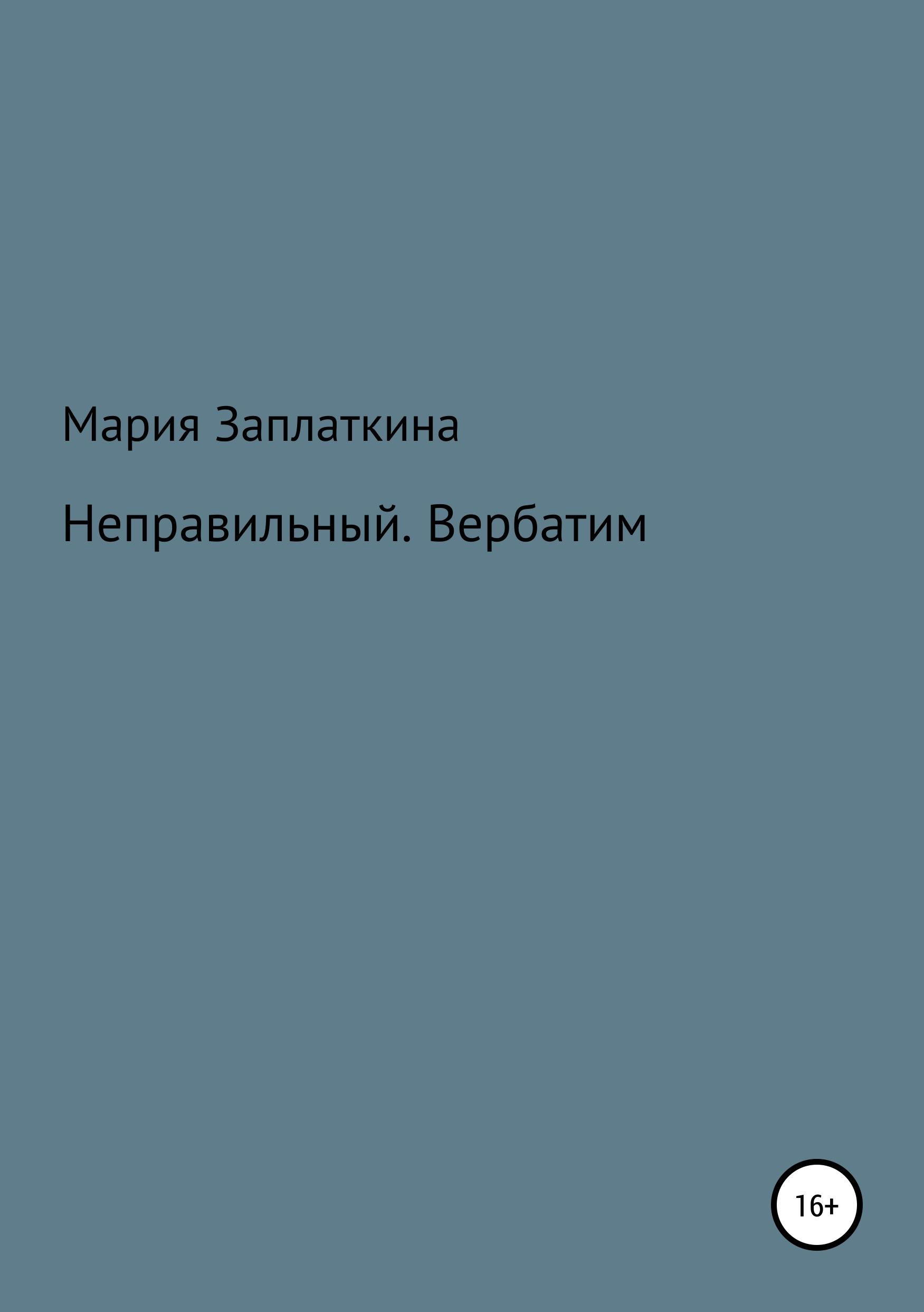 Мария Анатольевна Заплаткина Неправильный. Вербатим