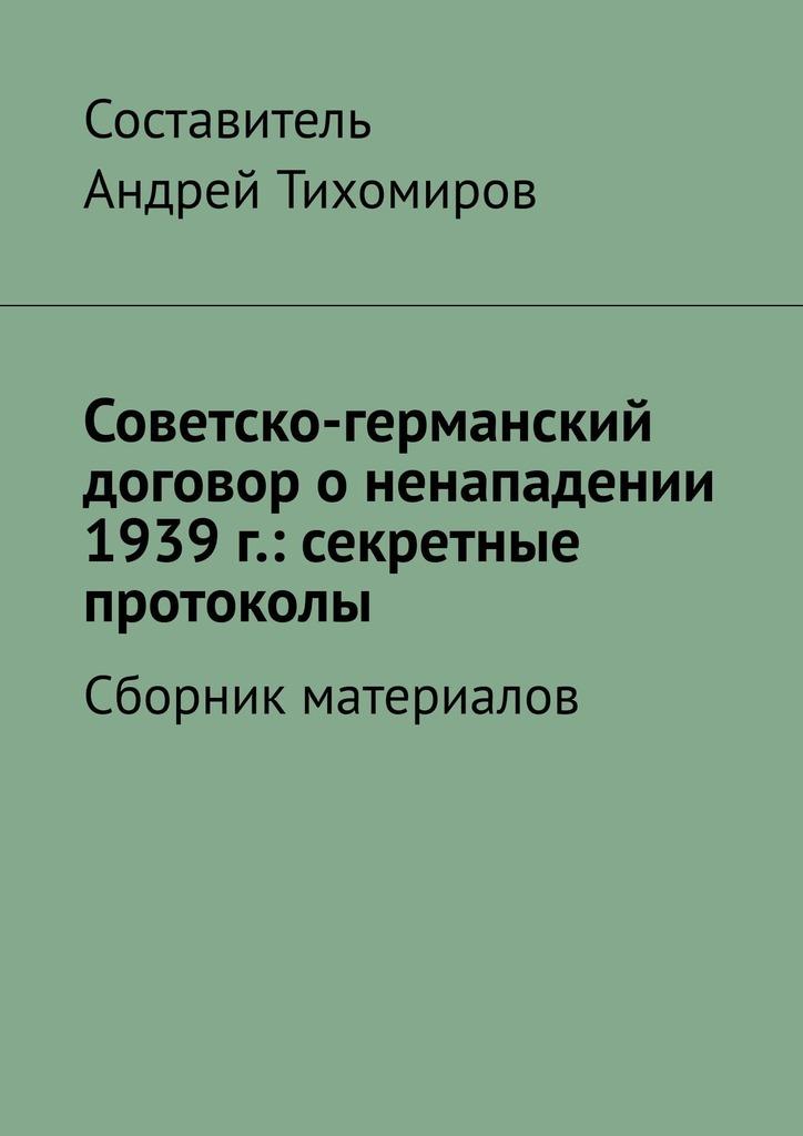 Андрей Тихомиров Советско-германский договор оненападении 1939г.: секретные протоколы. Сборник материалов пакт
