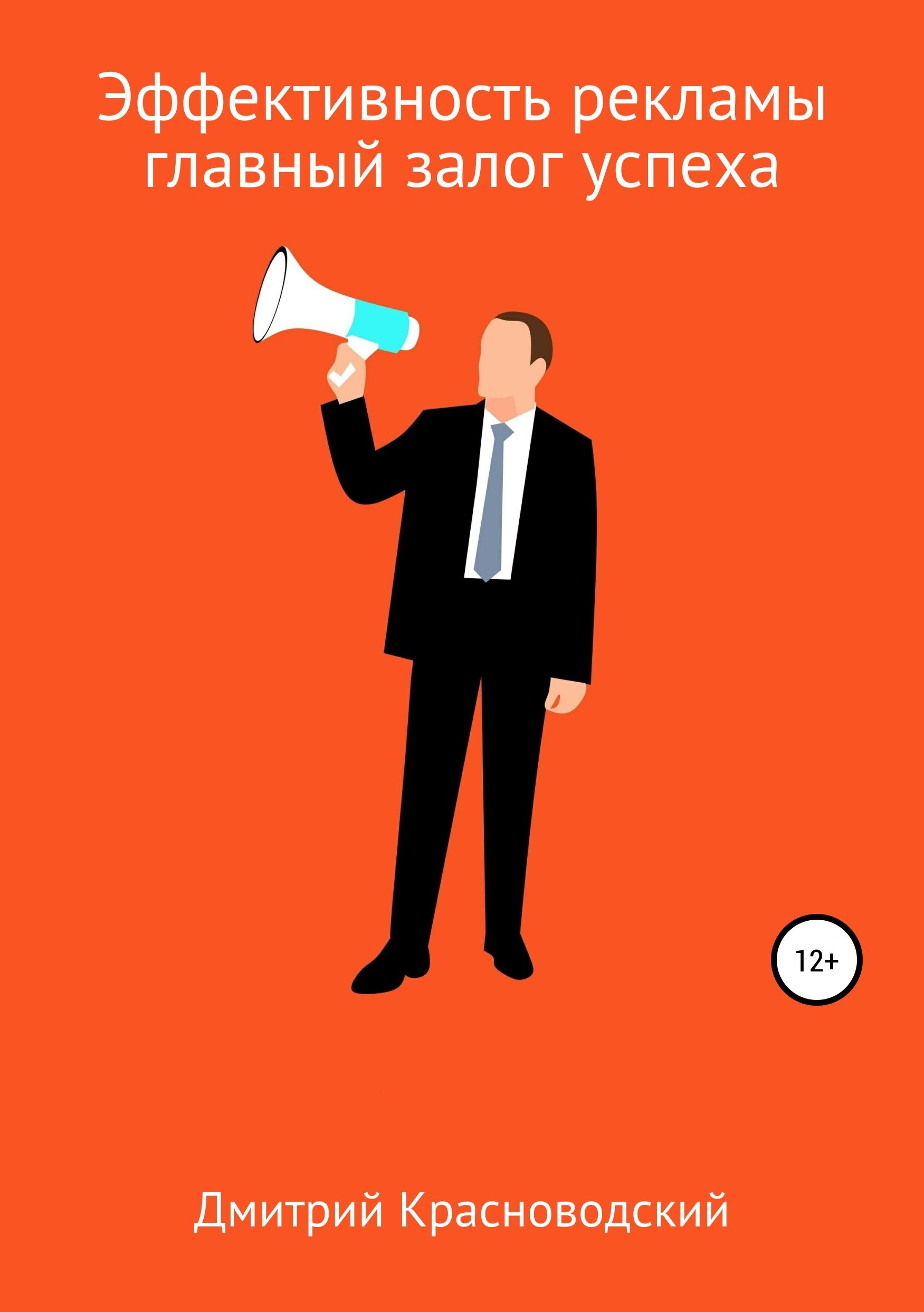 Дмитрий Сергеевич Красноводский Эффективность рекламы – главный залог успеха кристина львова женский бизнес финансовая свобода как залог успеха