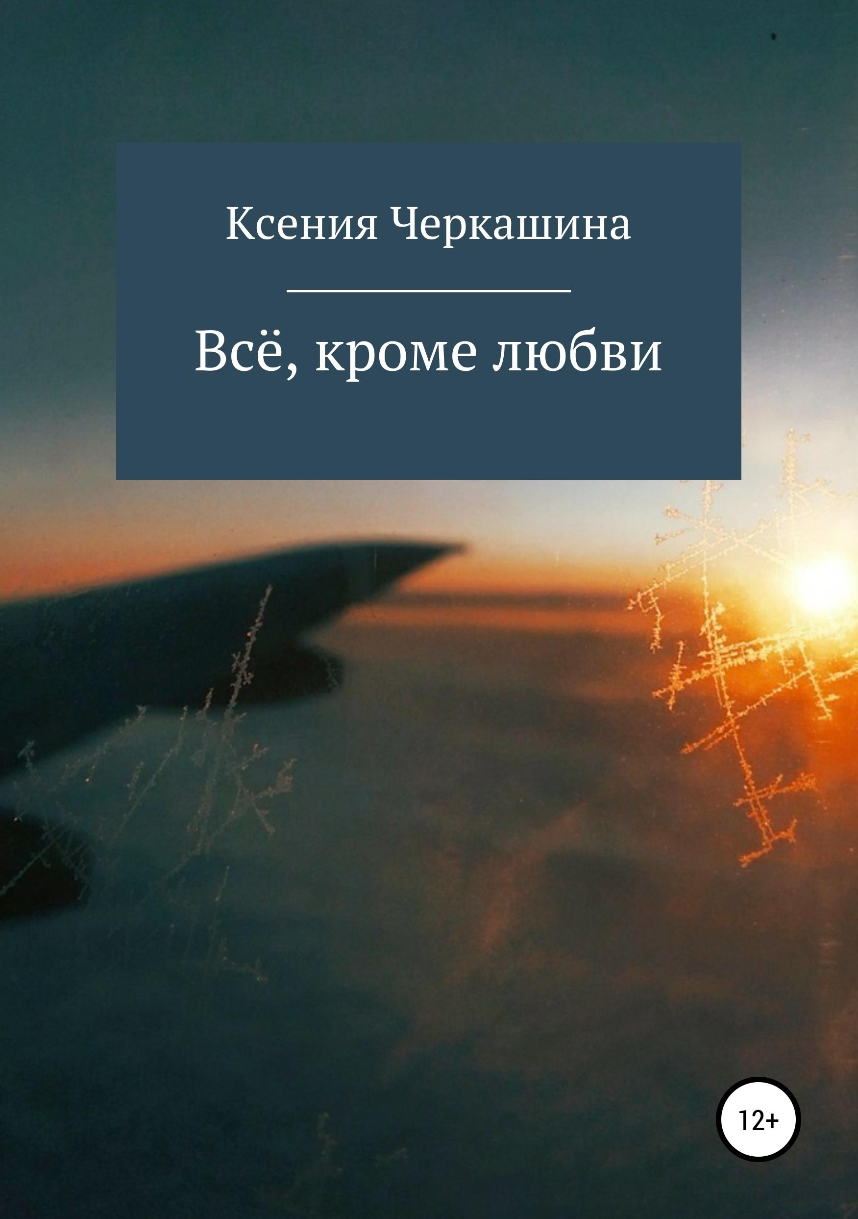цена на Ксения Черкашина Всё, кроме любви