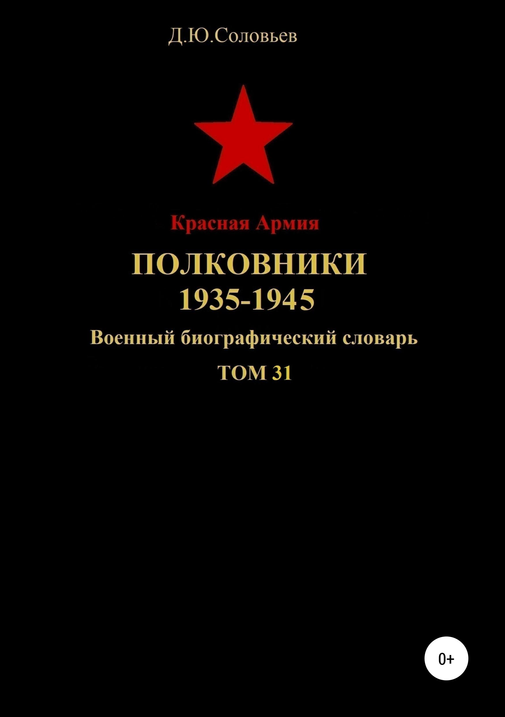 Денис Юрьевич Соловьев Красная Армия. Полковники. 1935-1945. Том 31