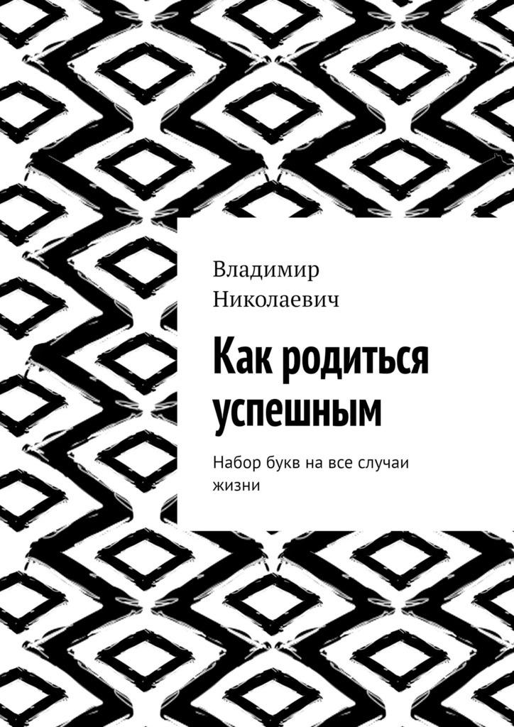 Владимир Николаевич Как родиться успешным. Набор букв навсе случаи жизни