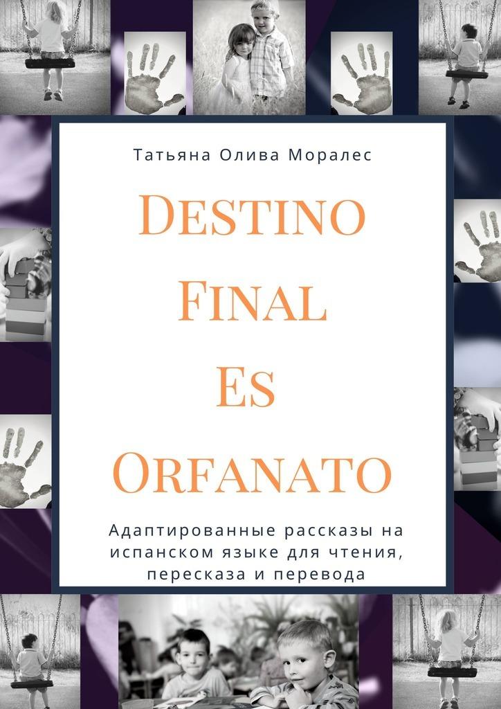 Татьяна Олива Моралес Destino Final Es Orfanato. Адаптированные рассказы на испанском языке для чтения, пересказа и перевода tatiana oliva morales destino final es orfanato relato