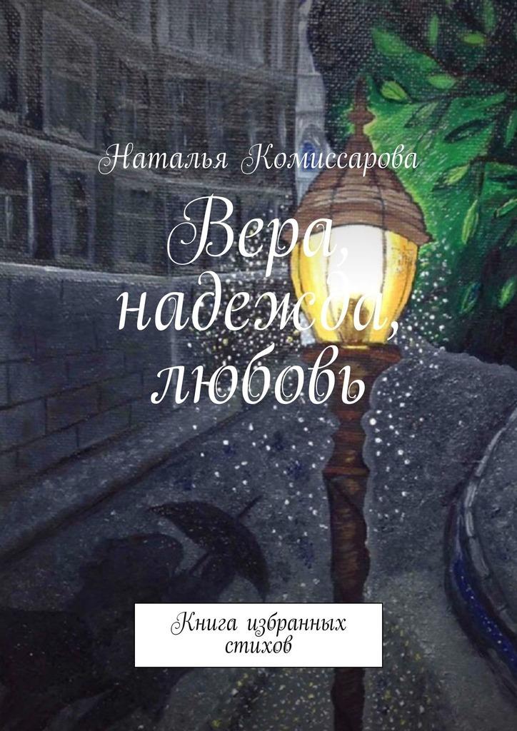 Наталья Комиссарова Вера, надежда, любовь. Книга избранных стихов