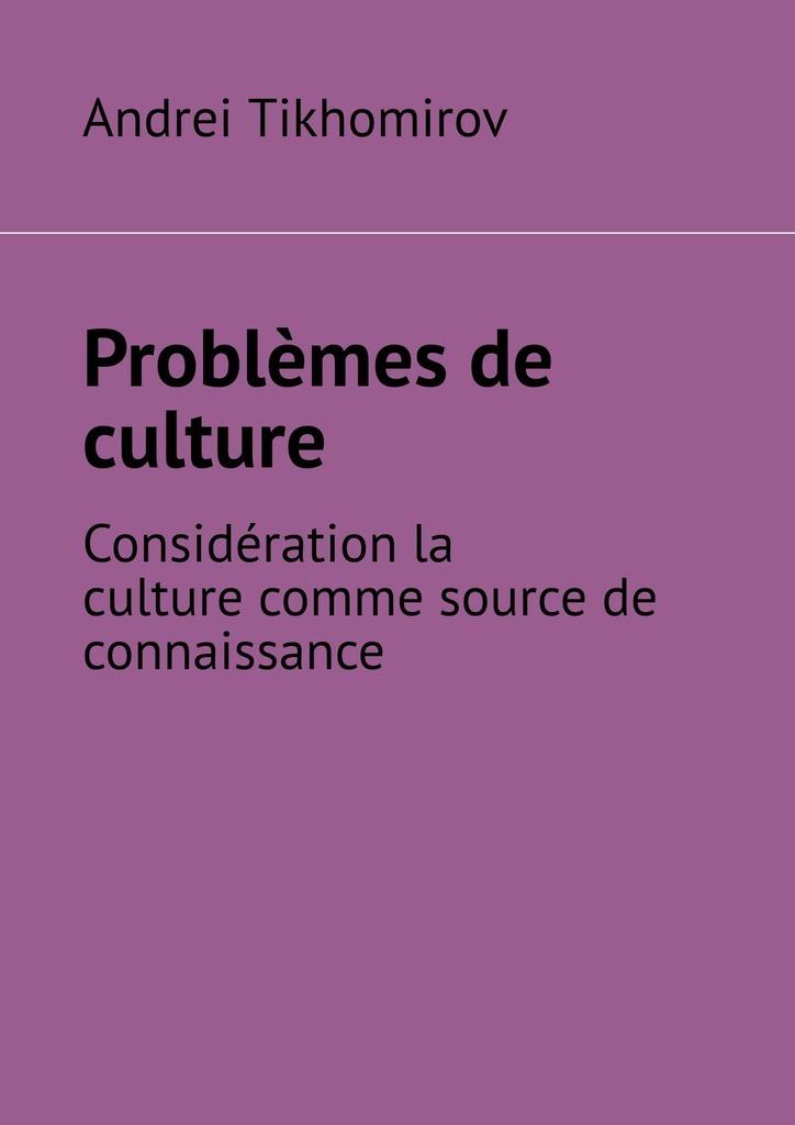 Andrei Tikhomirov Problèmes de culture. Considérationla culture comme source de connaissance andrei platonov