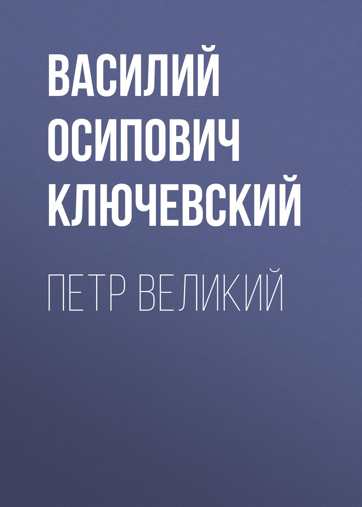 Фото - Василий Осипович Ключевский Петр Великий василий осипович ключевский петр ii