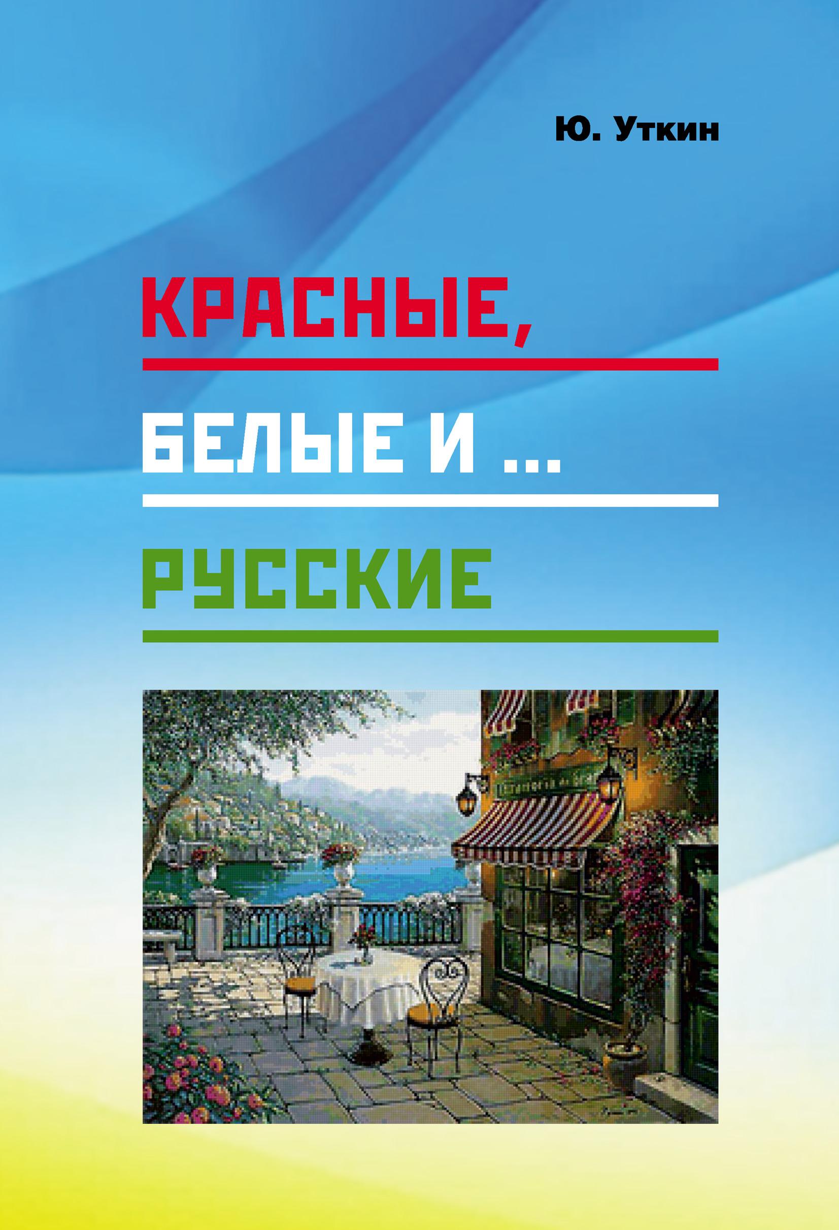Красные, белые и… русские (статьи и непридуманные истории): 1917– 2017 гг.