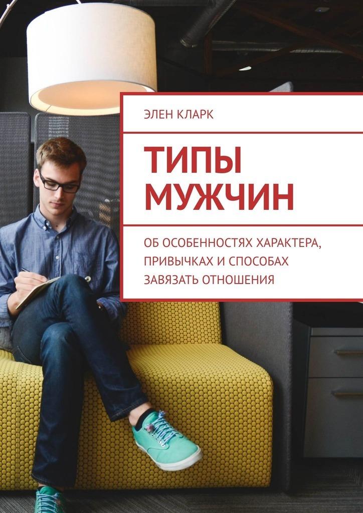 Элен Кларк Типы мужчин. Обособенностях характера, привычках испособах завязать отношения цены онлайн