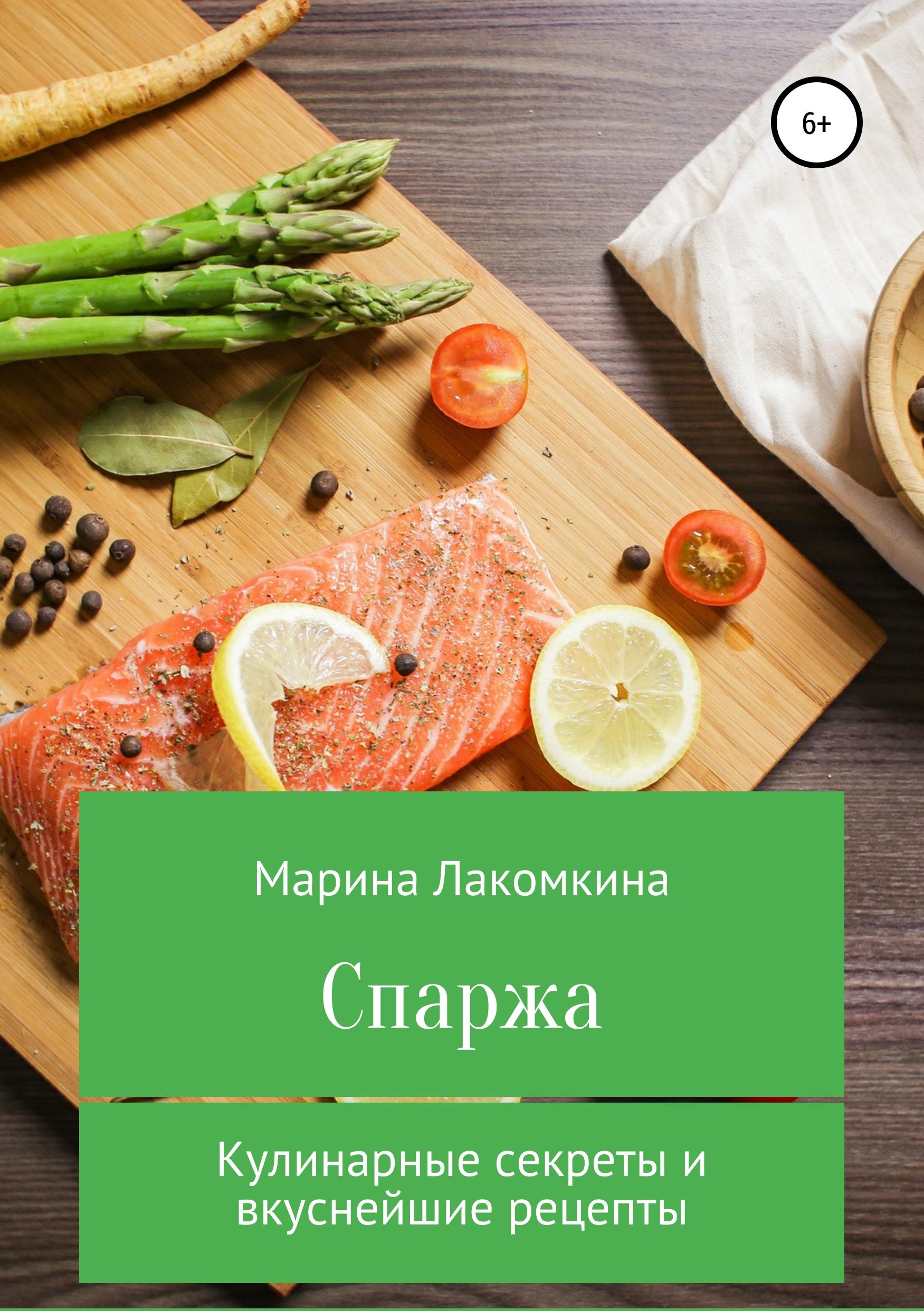 Марина Алексеевна Лакомкина Спаржа. Кулинарные секреты и вкуснейшие рецепты