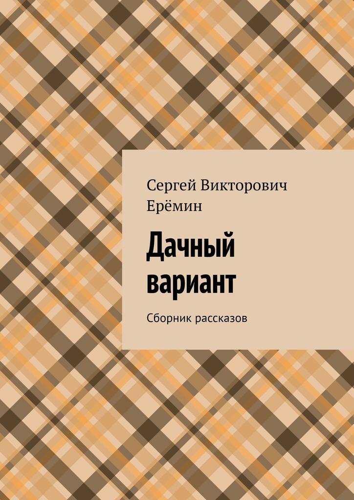 Сергей Викторович Ерёмин Дачный вариант. Сборник рассказов