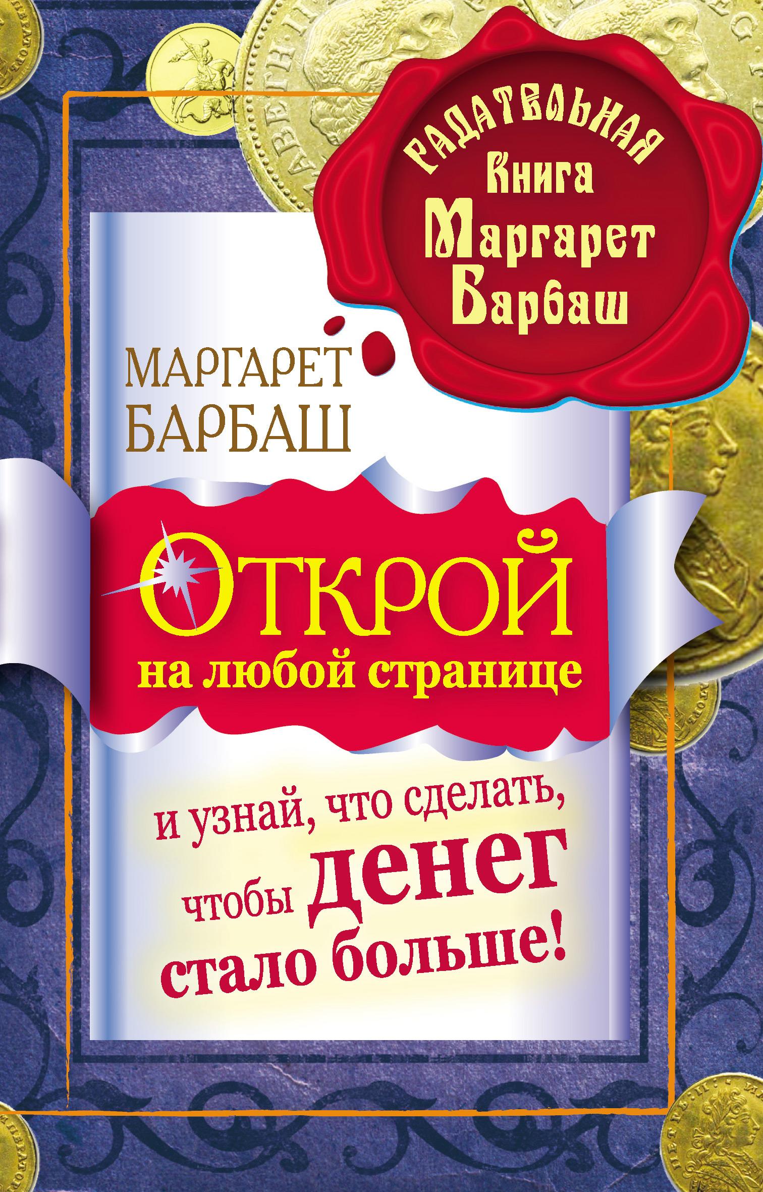 Маргарет Барбаш Открой на любой странице и узнай, что сделать, чтобы денег стало больше! маргарет барбаш 74 простых предмета привлекающих деньги и удачу