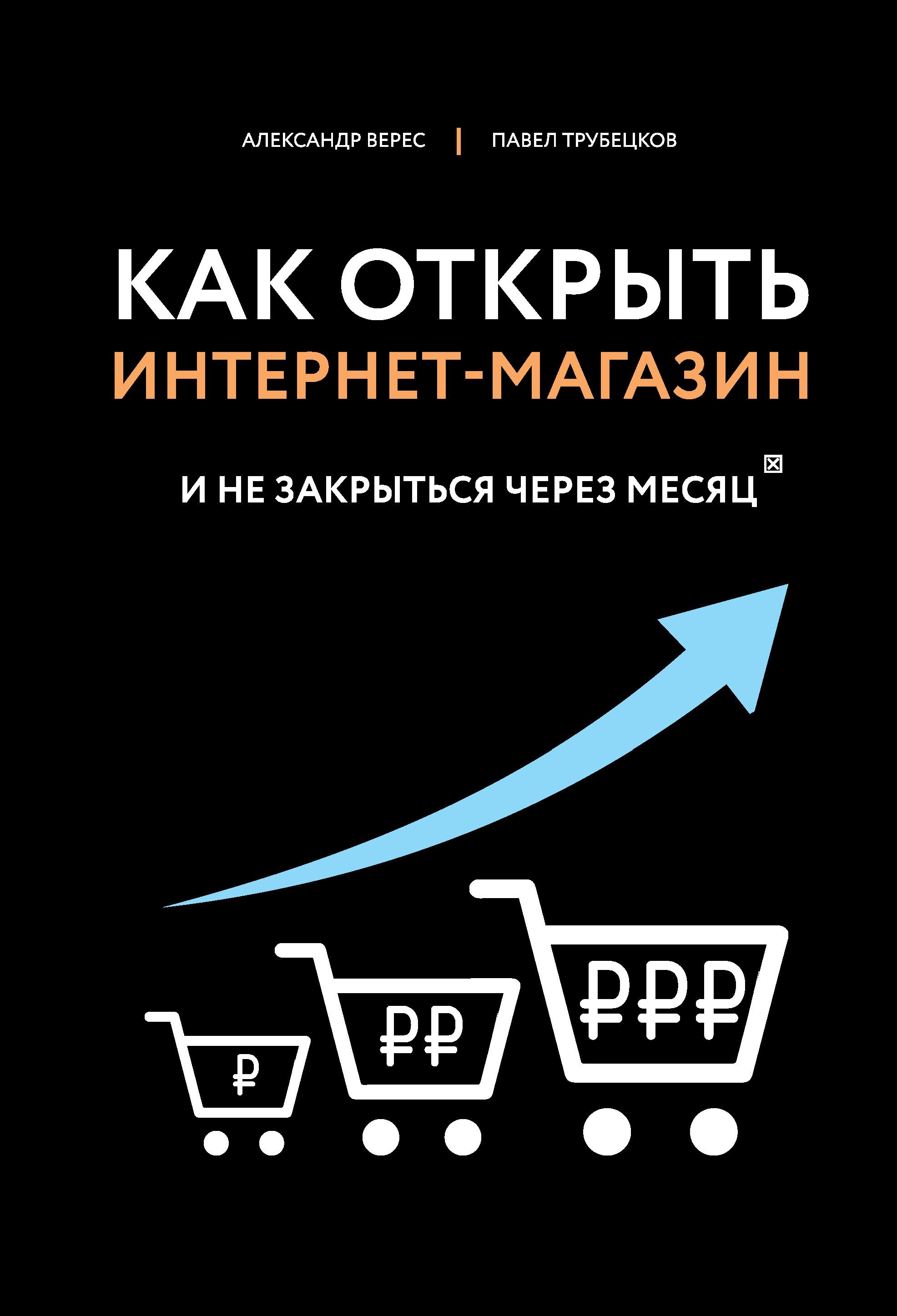 Александр Верес Как открыть интернет-магазин. И не закрыться через месяц