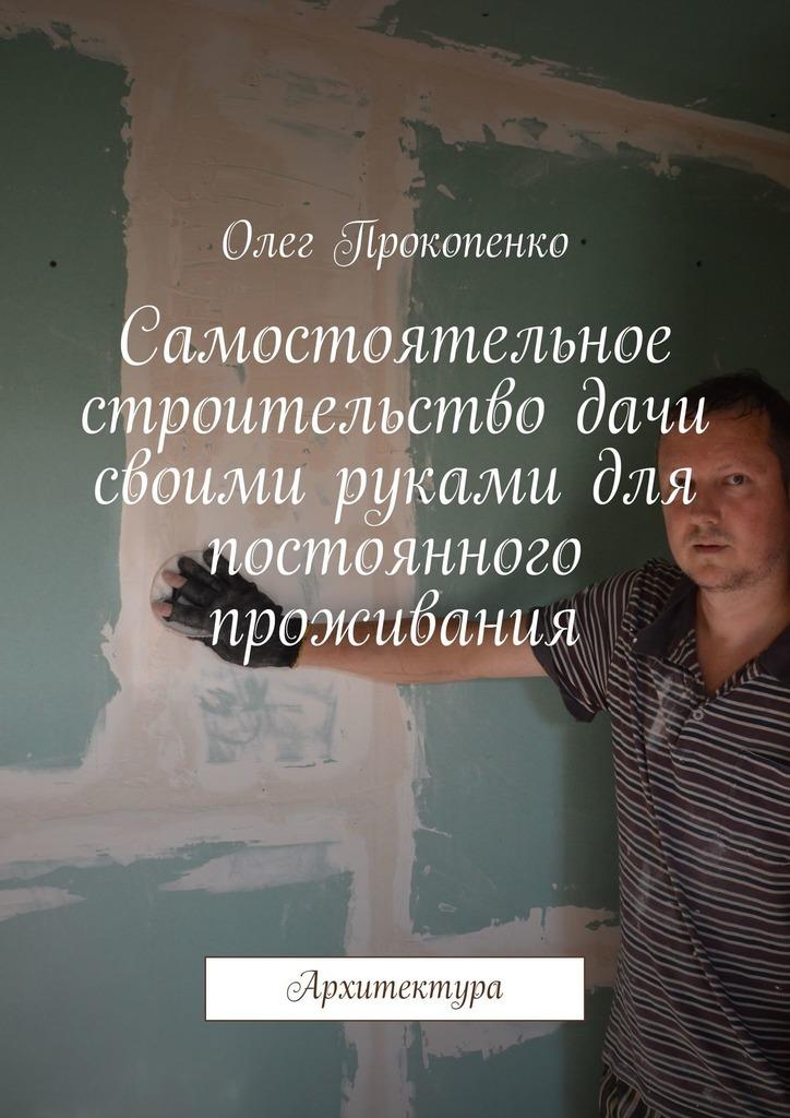 Олег Викторович Прокопенко Самостоятельное строительство дачи своими руками для постоянного проживания. Архитектура