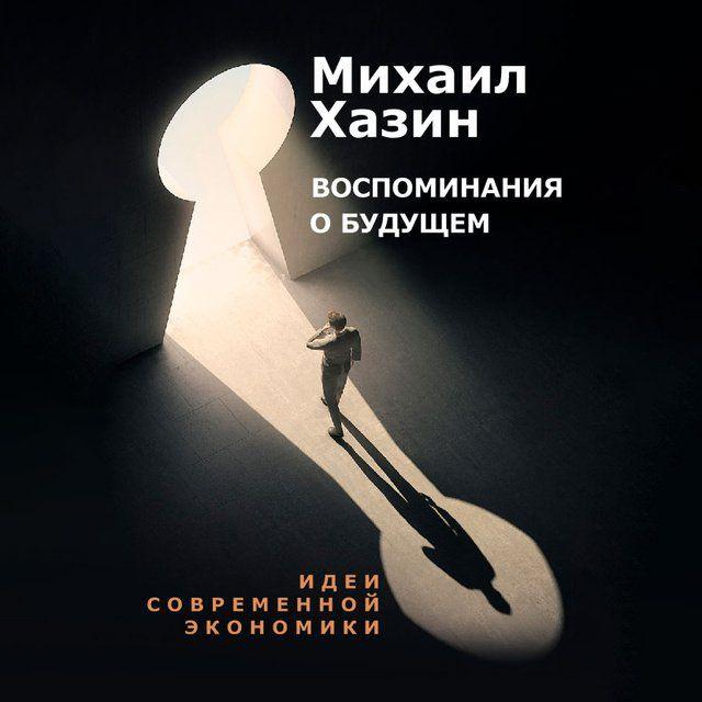 Михаил Хазин - Воспоминания о будущем. Идеи современной экономики