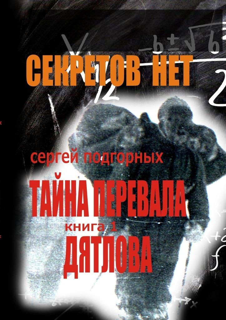 Сергей Подгорных Секретов нет: Тайна перевала Дятлова. Книга1 цена и фото