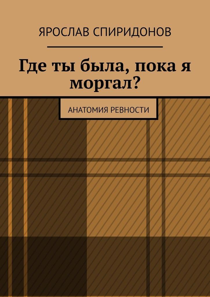 Ярослав Спиридонов Где ты была, пока я моргал? Анатомия ревности стоимость