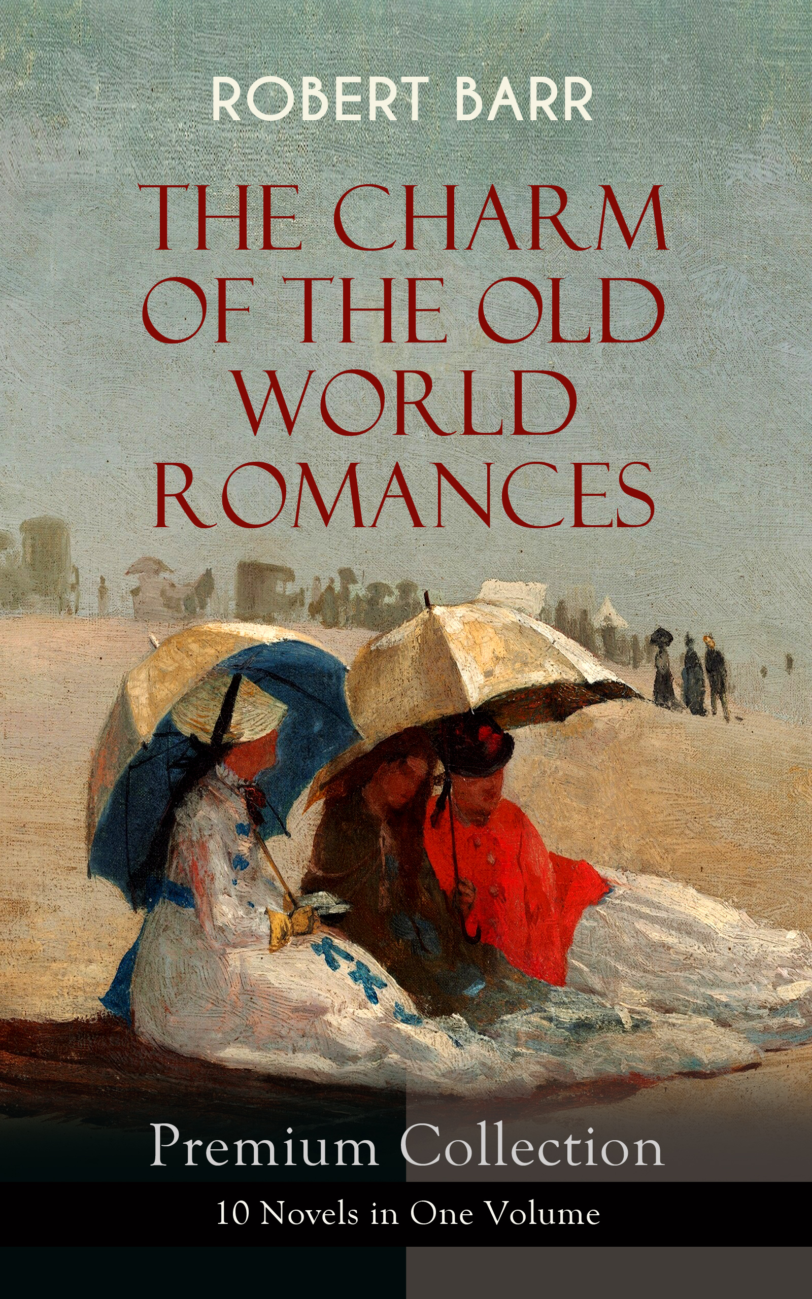 Robert Barr THE CHARM OF THE OLD WORLD ROMANCES – Premium Collection: 10 Novels in One Volume