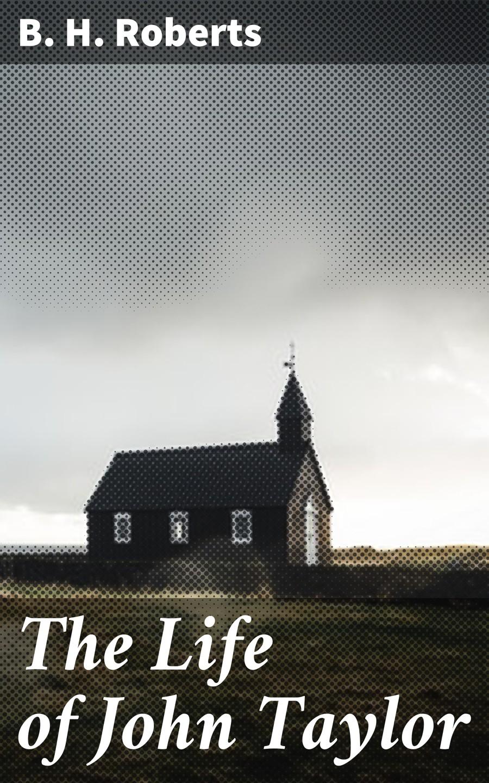 B. H. Roberts The Life of John Taylor buckstone john baldwin single life