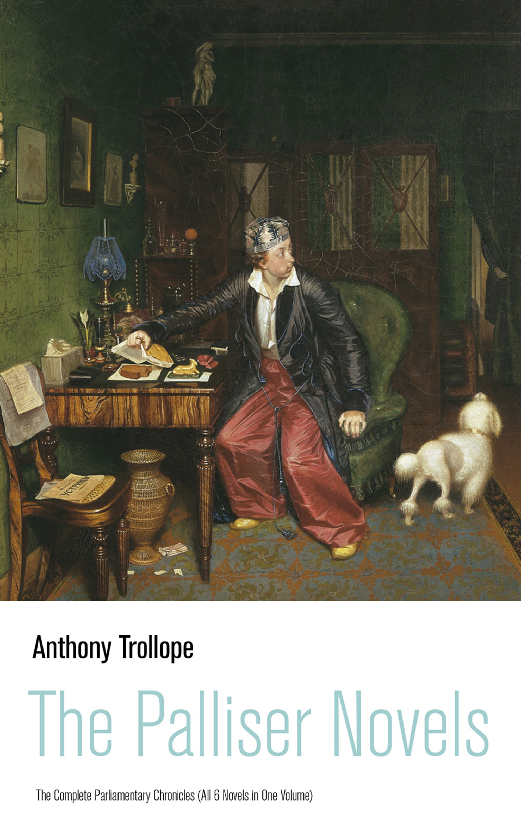 Anthony Trollope The Palliser Novels: The Complete Parliamentary Chronicles (All 6 Novels in One Volume)