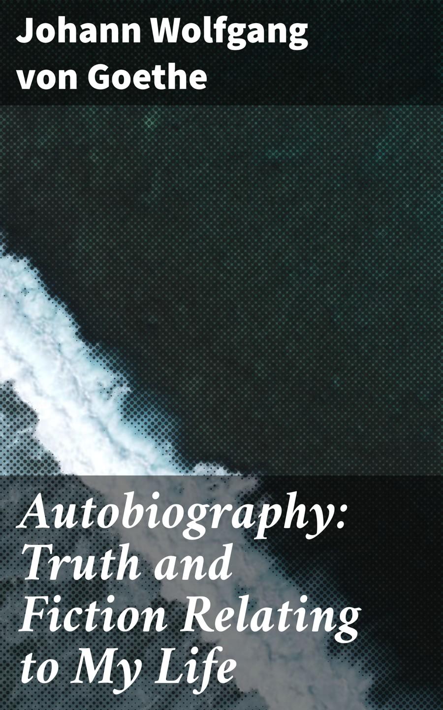 Иоганн Вольфганг фон Гёте Autobiography: Truth and Fiction Relating to My Life carra my autobiography