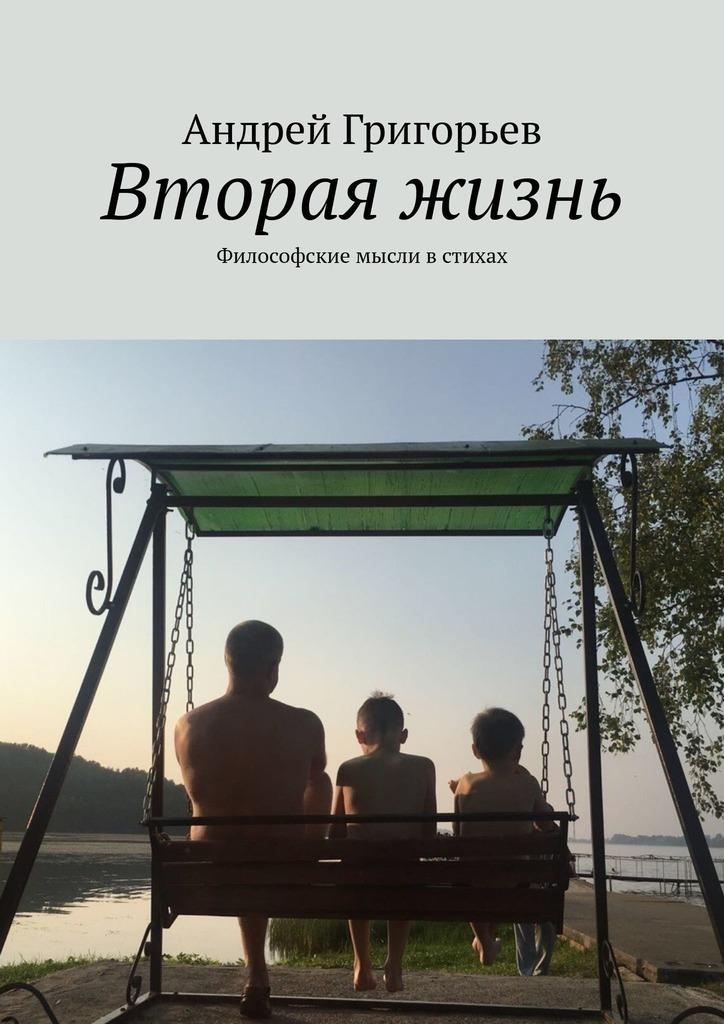 Андрей Григорьев Вторая жизнь. Философские мысли встихах