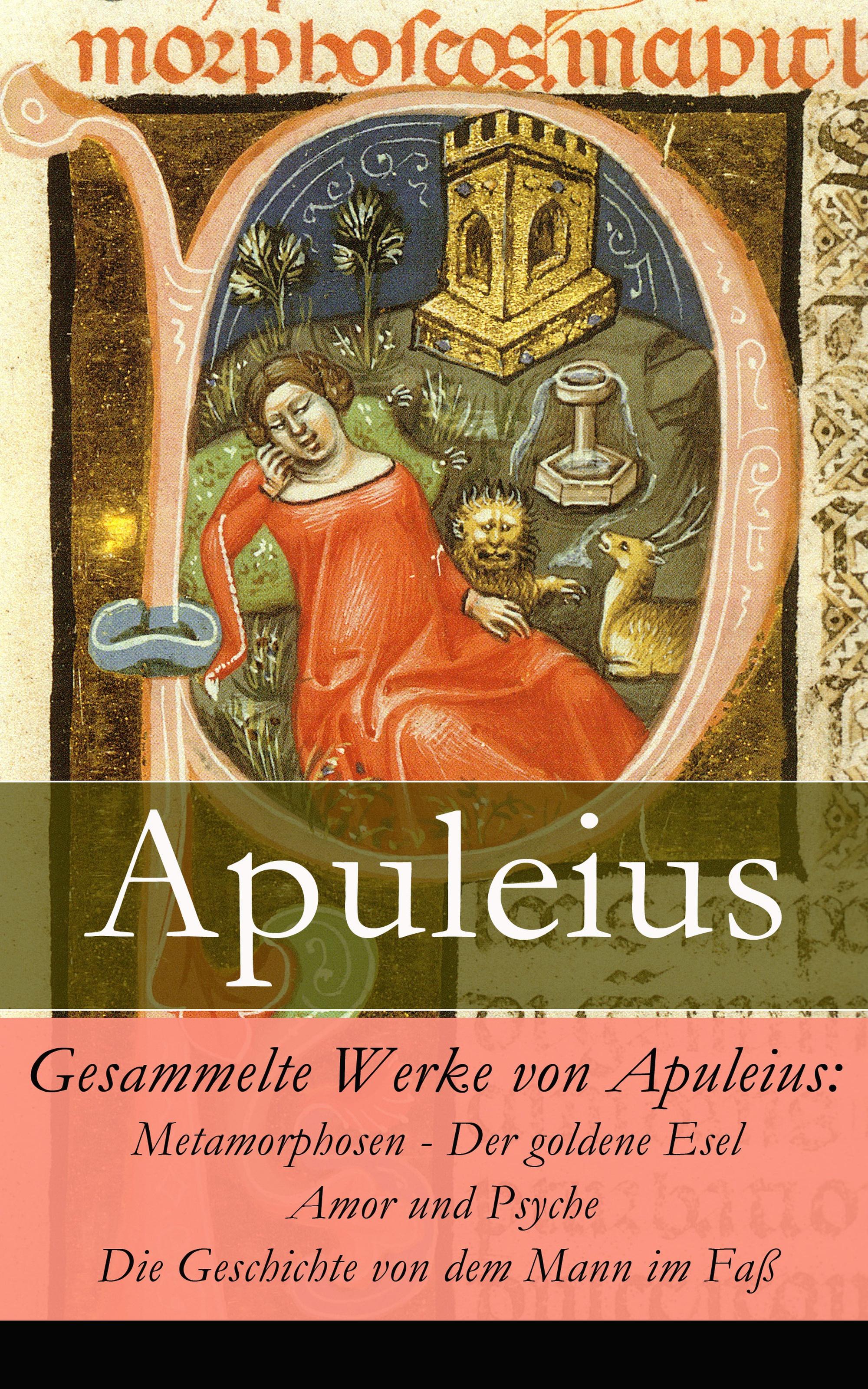 Apuleius Gesammelte Werke von Apuleius: Metamorphosen - Der goldene Esel + Amor und Psyche + Die Geschichte von dem Mann im Faß -