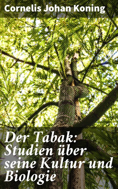Cornelis Johan Koning Der Tabak: Studien über seine Kultur und Biologie