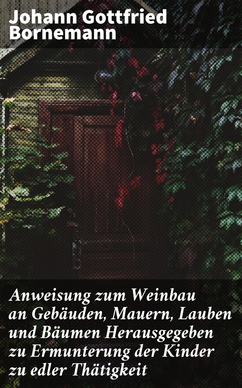 Johann Gottfried Bornemann Anweisung zum Weinbau an Gebäuden, Mauern, Lauben und Bäumen j a hiller anweisung zum musikalisch zierlichen gesange