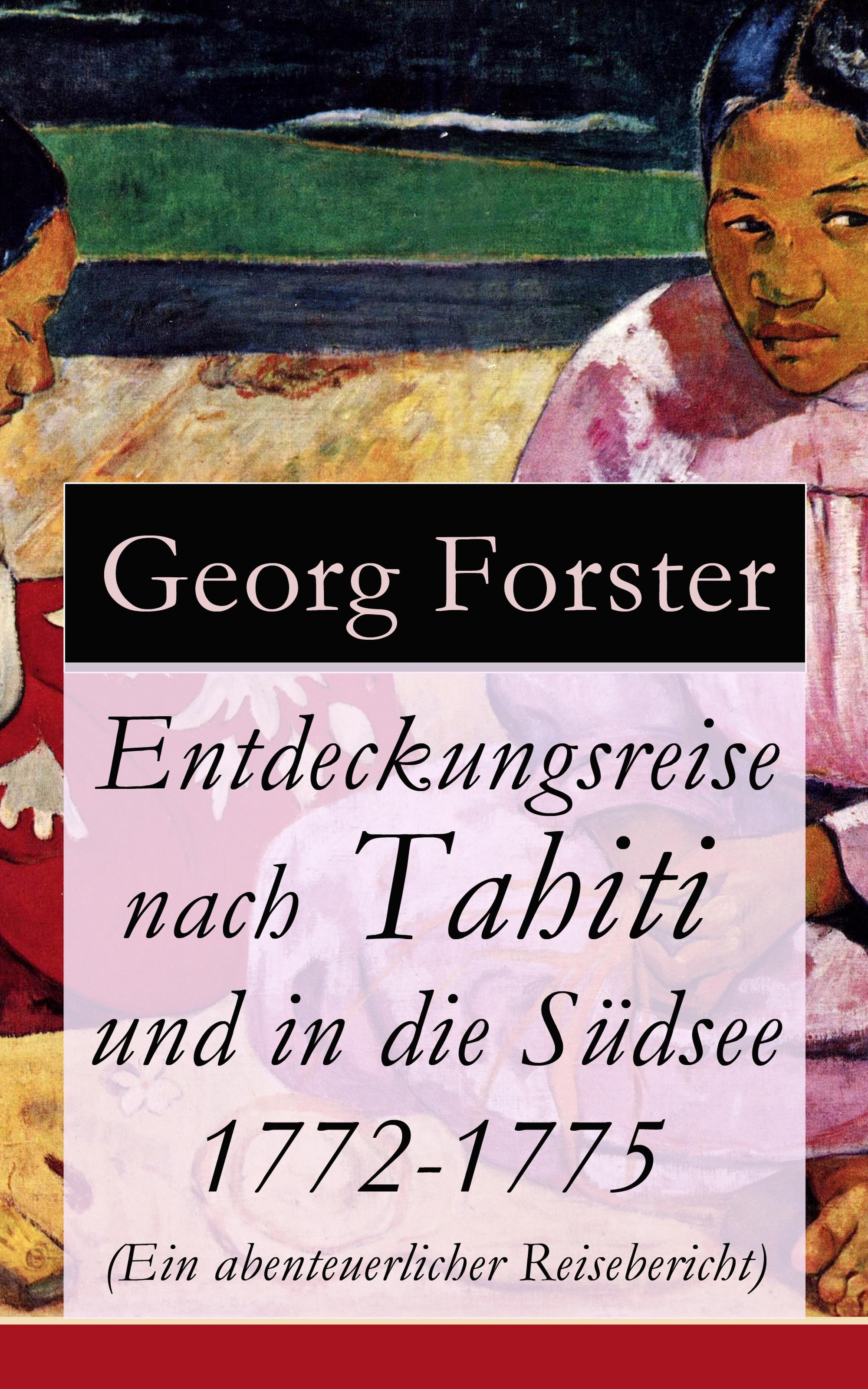 Georg Forster Entdeckungsreise nach Tahiti und in die Südsee 1772-1775 (Ein abenteuerlicher Reisebericht)