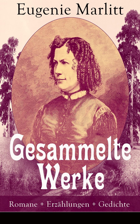 Eugenie Marlitt Gesammelte Werke: Romane + Erzählungen + Gedichte louise otto gesammelte werke romane frauenbewegung essays biografien gedichte