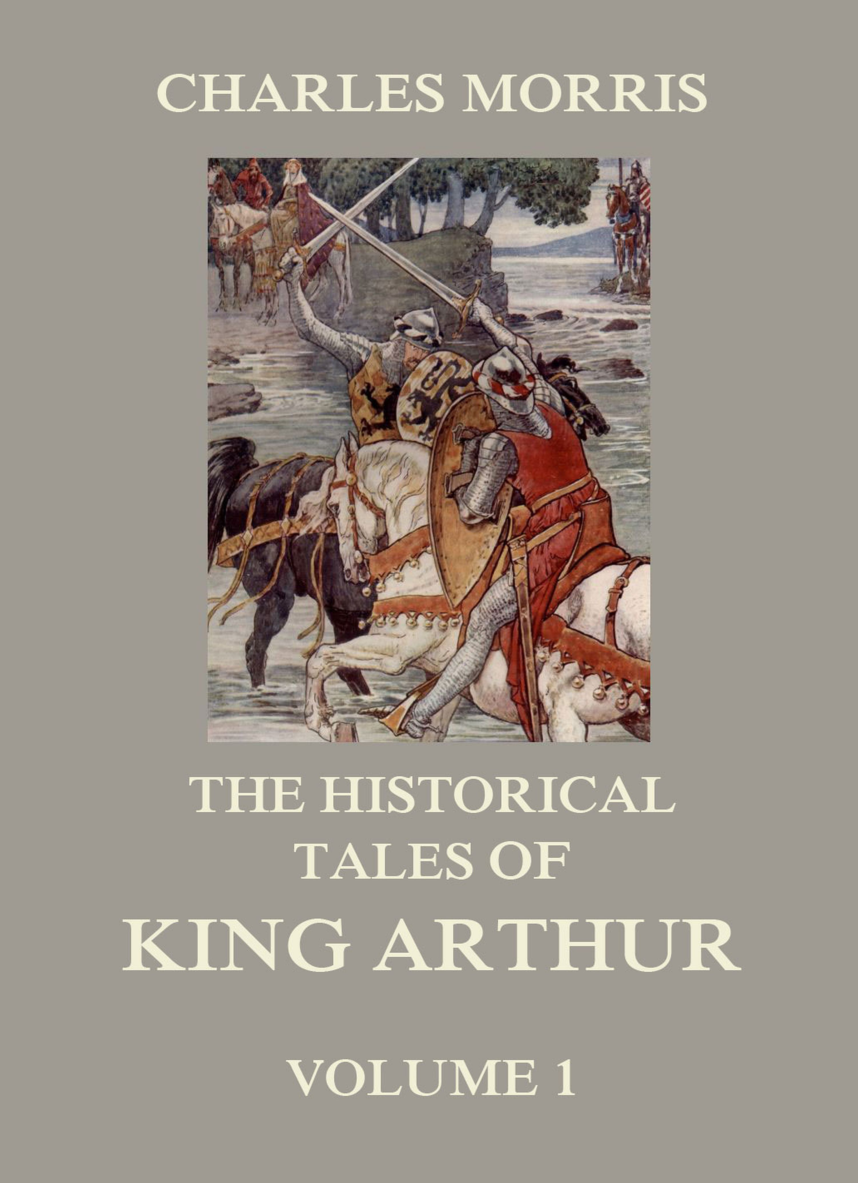 Charles Morris The Historical Tales of King Arthur, Vol. 1 howard pyle king arthur premium collection 10 books of legends tales