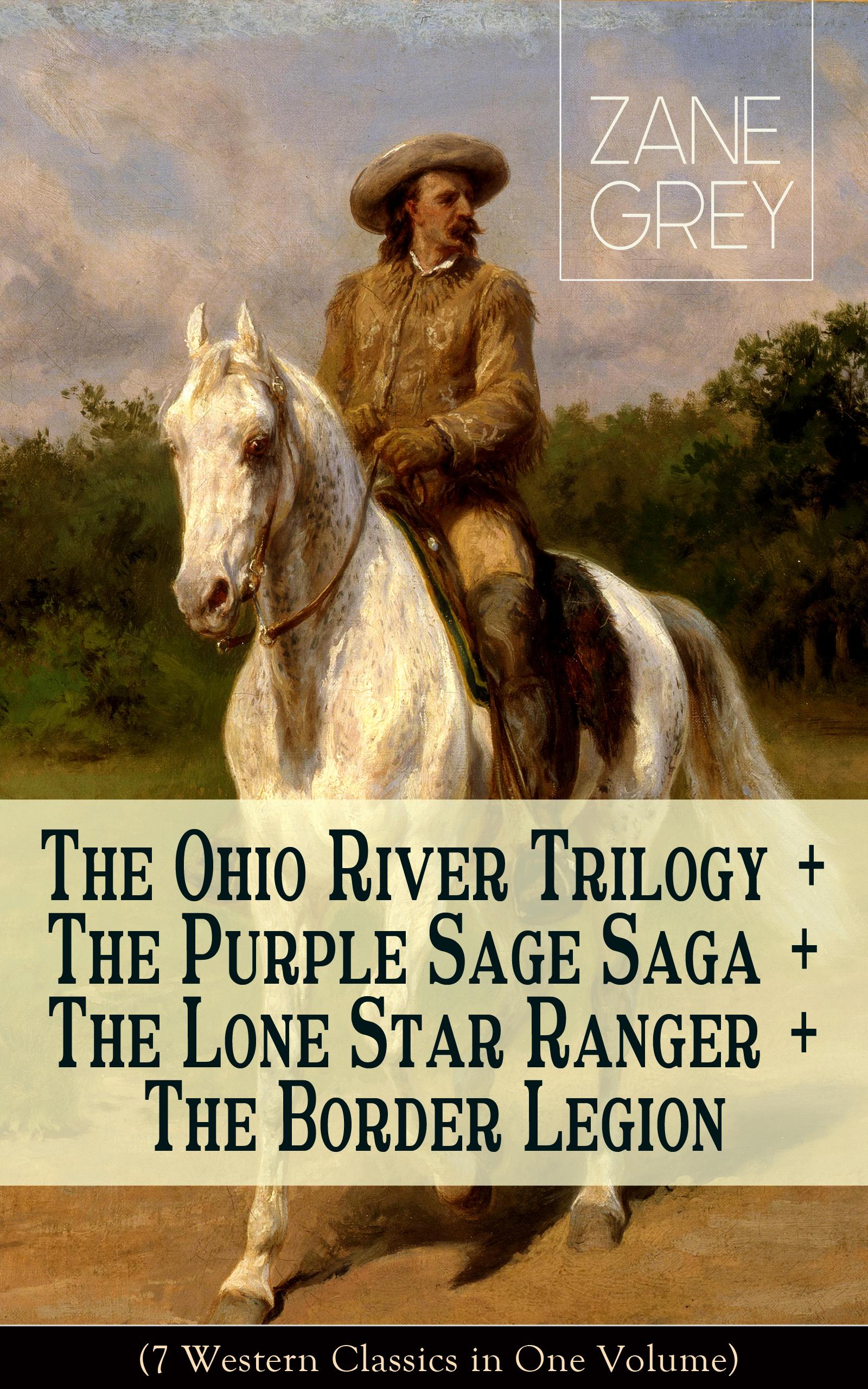 Zane Grey The Ohio River Trilogy + The Purple Sage Saga + The Lone Star Ranger + The Border Legion (7 Western Classics in One Volume) цена 2017