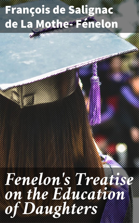François de Salignac de La Mothe- Fénelon Fenelon's Treatise on the Education of Daughters the daughters of joy