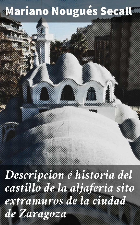 Mariano Nougués Secall Descripcion é historia del castillo de la aljafería sito extramuros de la ciudad de Zaragoza flores jacinto pablo indice de calidad del agua residual para la ciudad de mexico