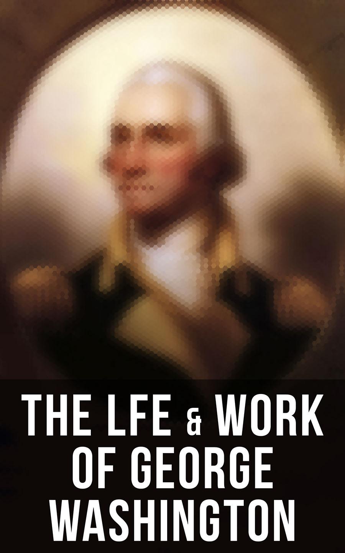 Вашингтон Ирвинг The Lfe & Work of George Washington washington irving the life of george washington volume ii