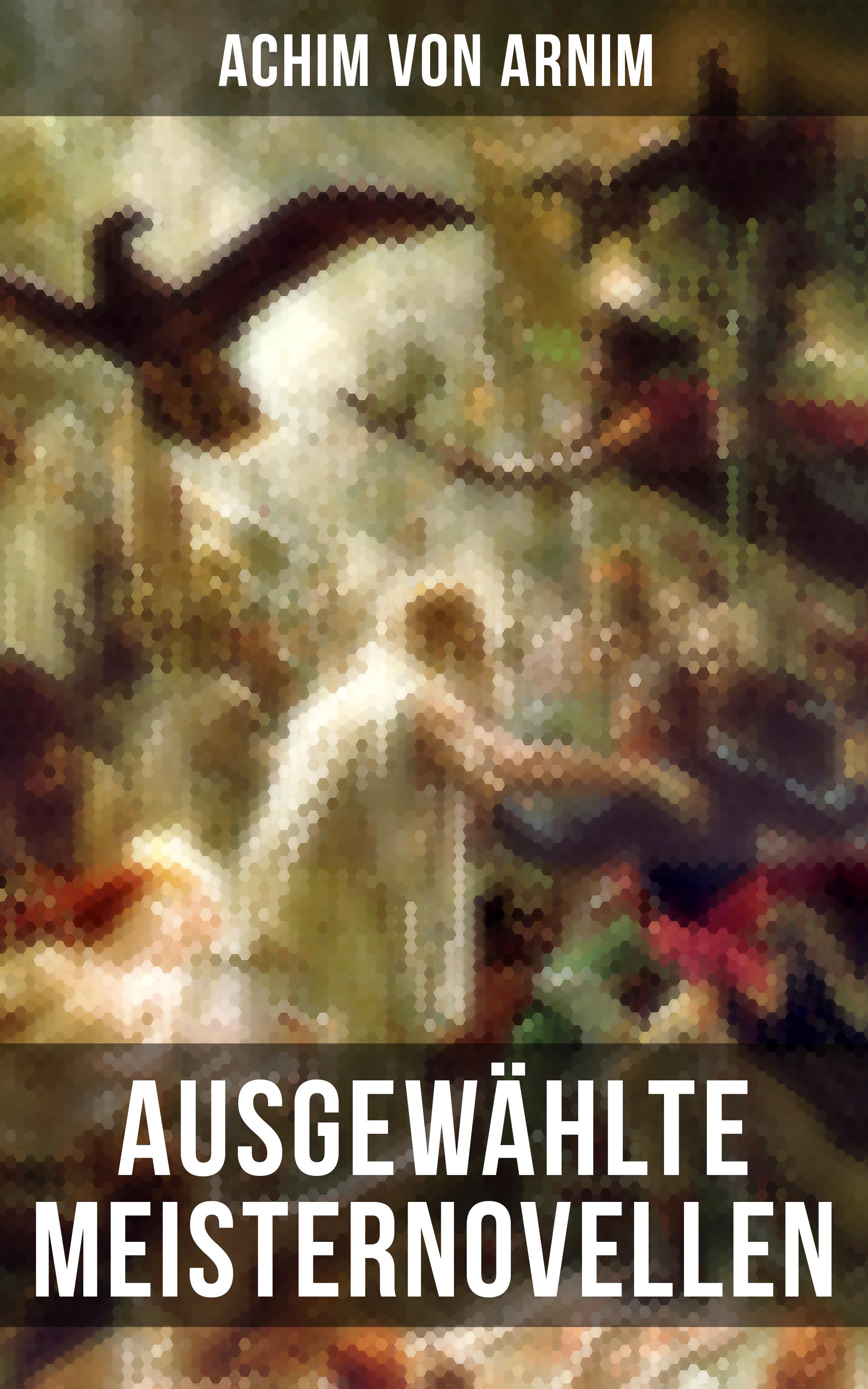 Achim von Arnim Ausgewählte Meisternovellen von Achim von Arnim achim von arnim die beliebtesten märchen von bettina von arnim