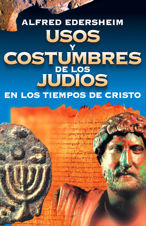 Alfred Edersheim Usos y costumbres de los Judíos en los tiempos de Cristo ciro y los persas viedma