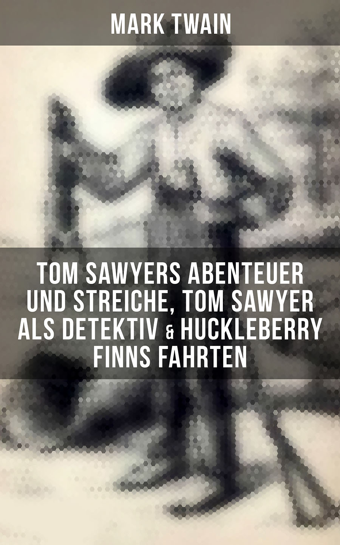 tom sawyers abenteuer und streiche tom sawyer als detektiv huckleberry finns fahrten illustrierte ausgabe