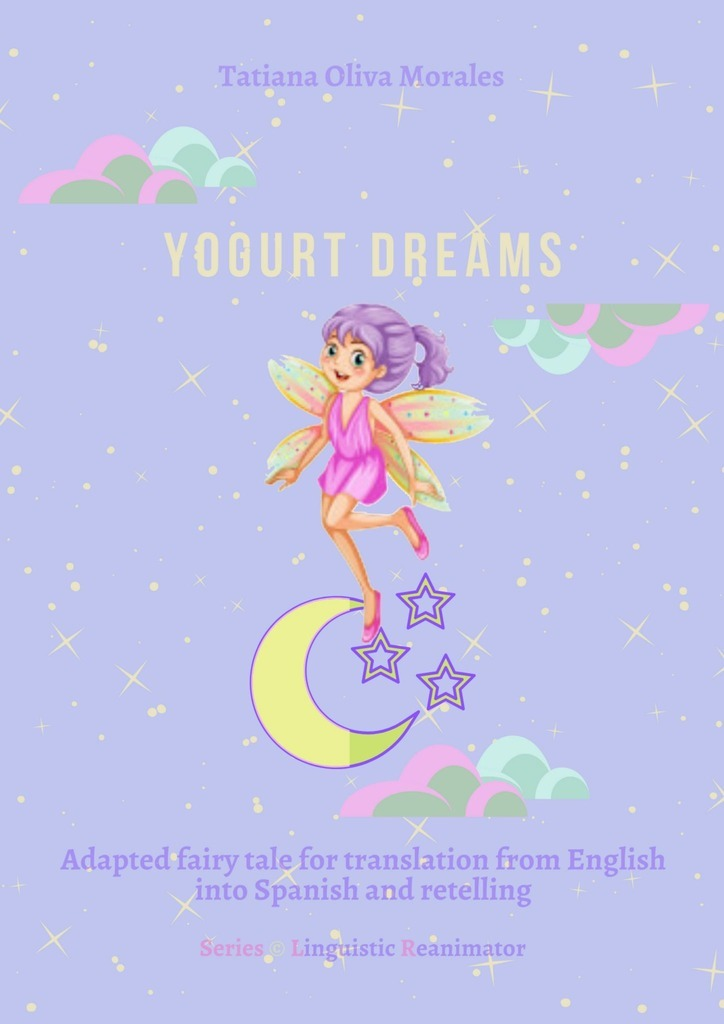 Tatiana Oliva Morales Yogurt dreams. Adapted fairy tale for translation from English into Spanish and retelling. Series © Linguistic Reanimator english for the financial sector student s book