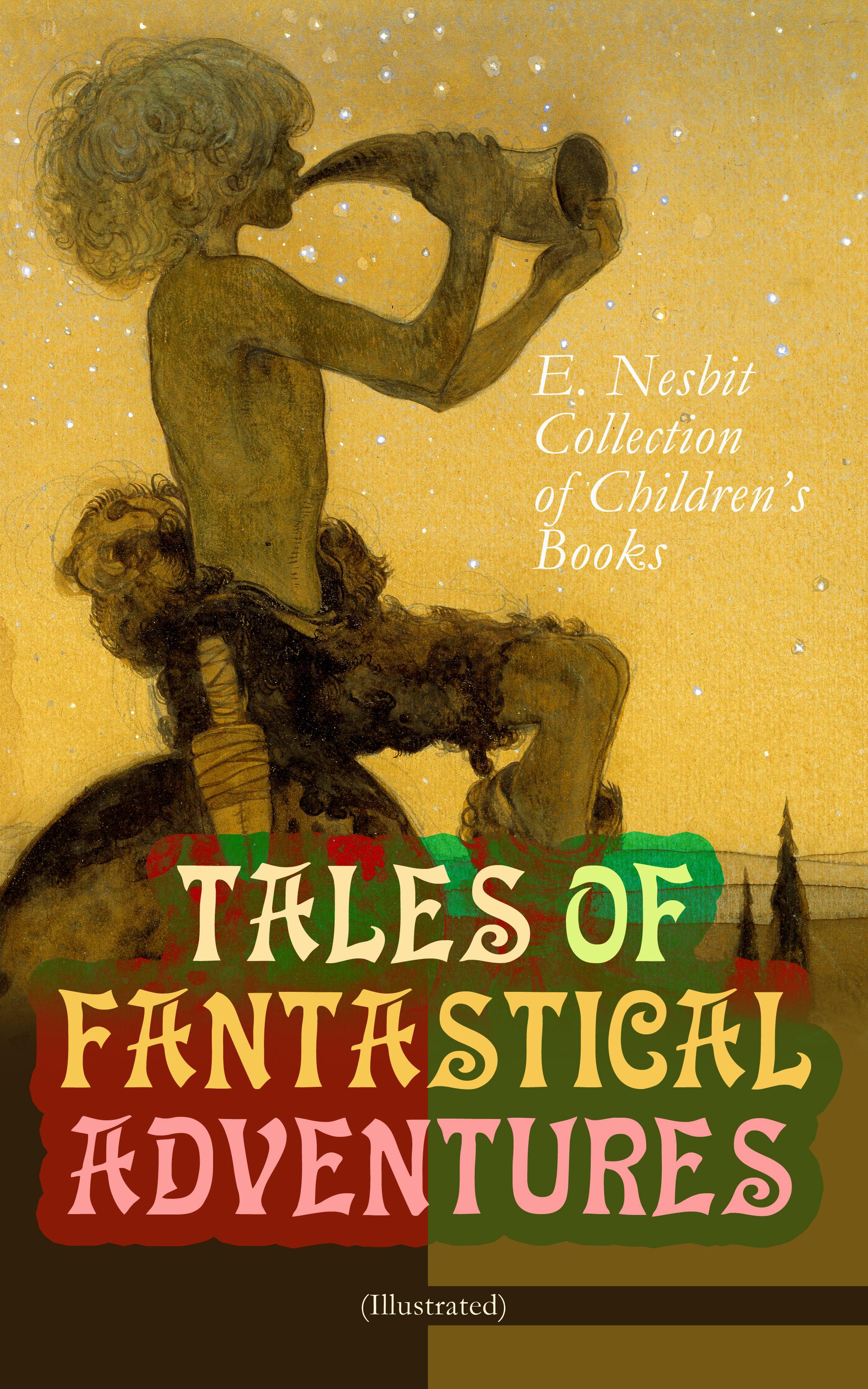 TALES OF FANTASTICAL ADVENTURES – E. Nesbit Collection of Children\'s Books (Illustrated) ( Эдит Несбит  )