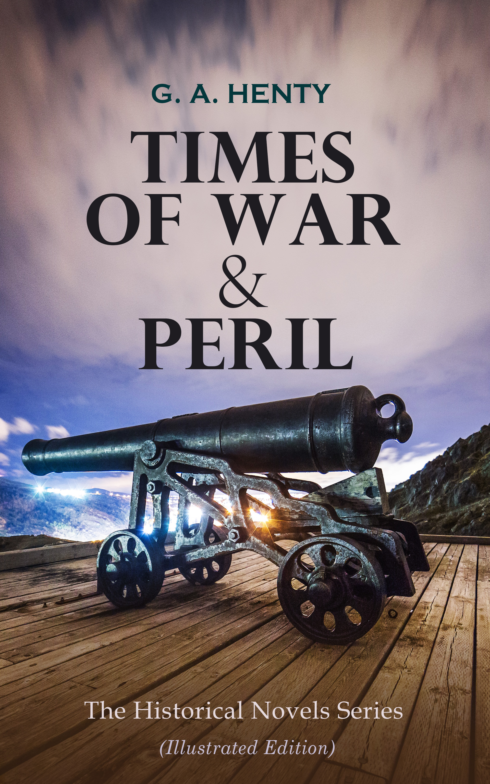 TIMES OF WAR & PERIL - The Historical Novels Series (Illustrated Edition) ( G. A.  Henty  )
