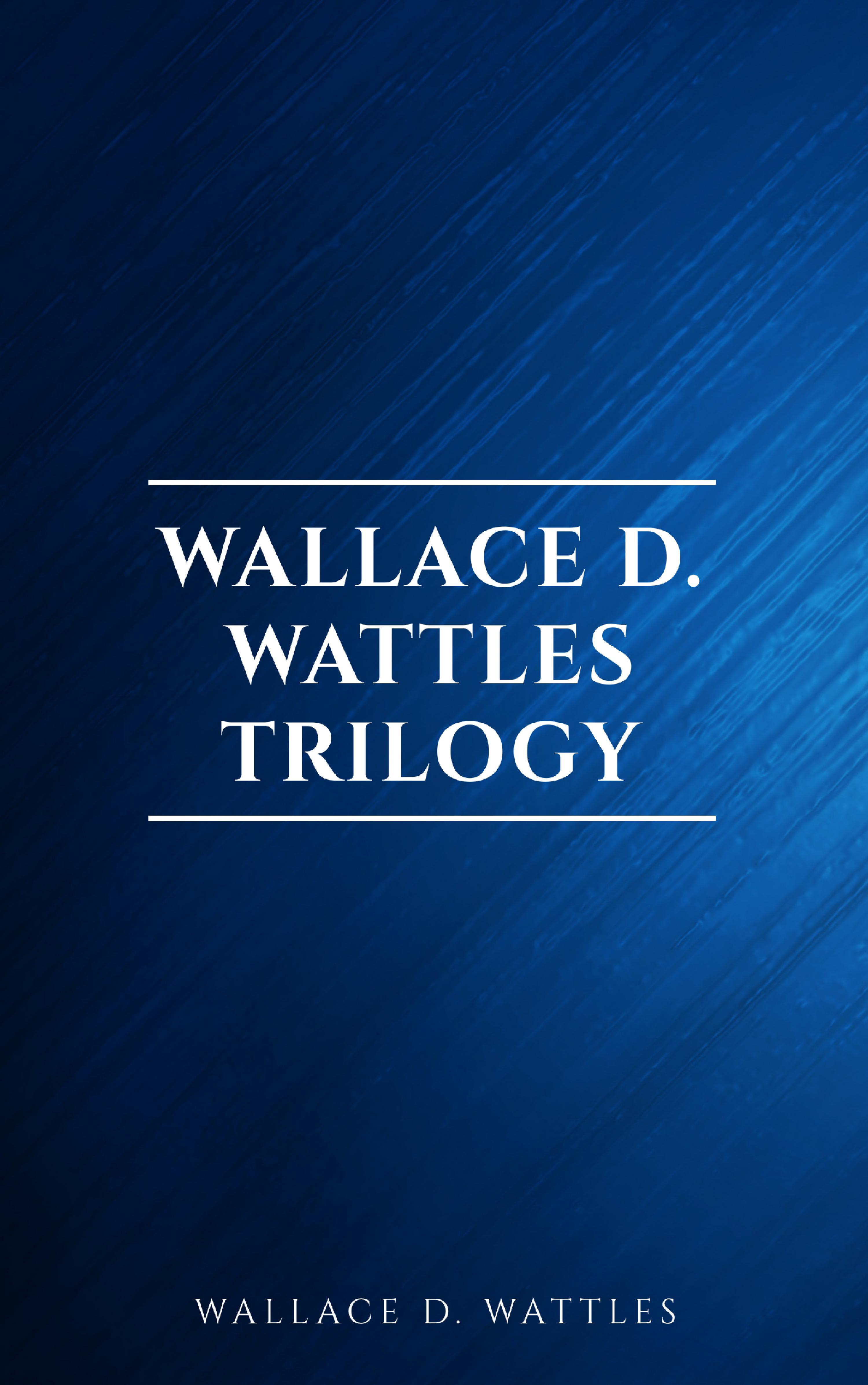 Wallace D. Wattles Wallace D. Wattles Trilogy: The Science of Getting Rich, The Science of Being Well and The Science of Being Great cognition – exploring the science of the mind