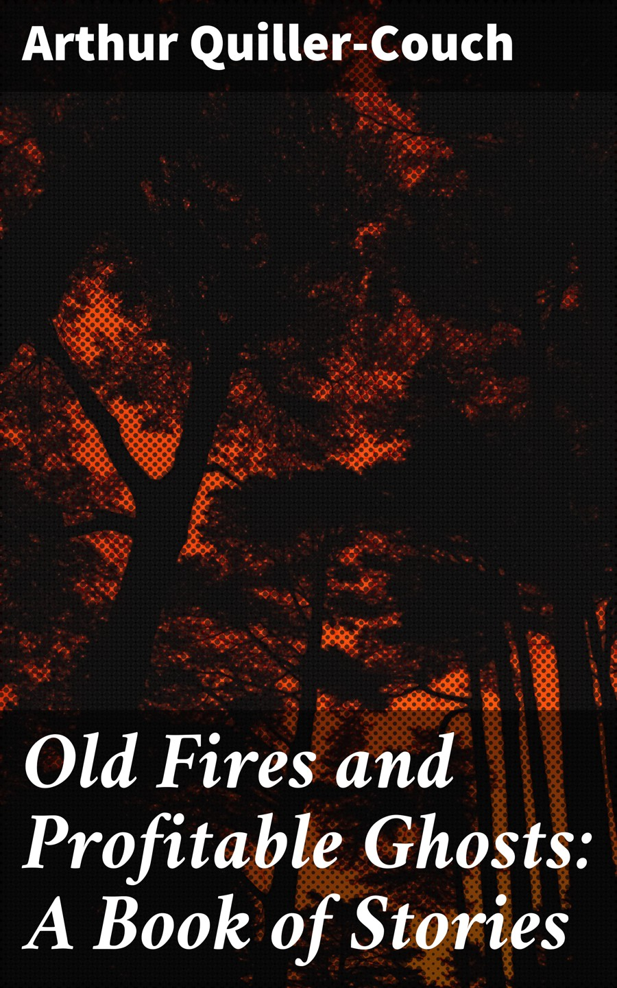 Arthur Quiller-Couch Old Fires and Profitable Ghosts: A Book of Stories a bush of ghosts куртка