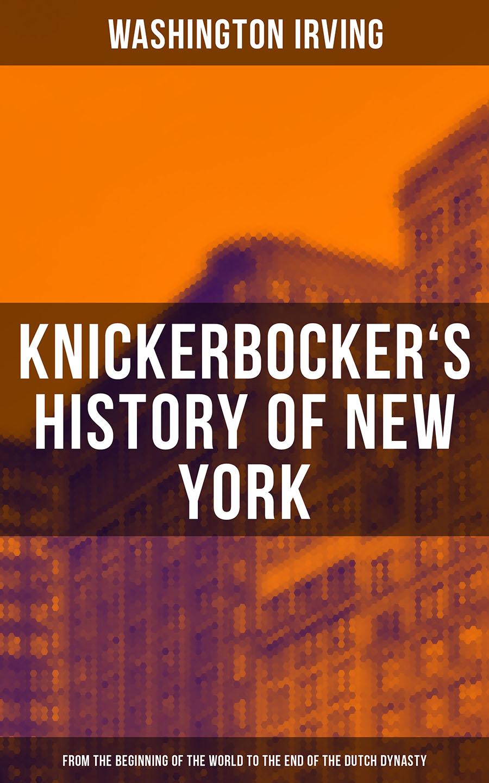 Вашингтон Ирвинг KNICKERBOCKER'S HISTORY OF NEW YORK (From the Beginning of the World to the End of the Dutch Dynasty)