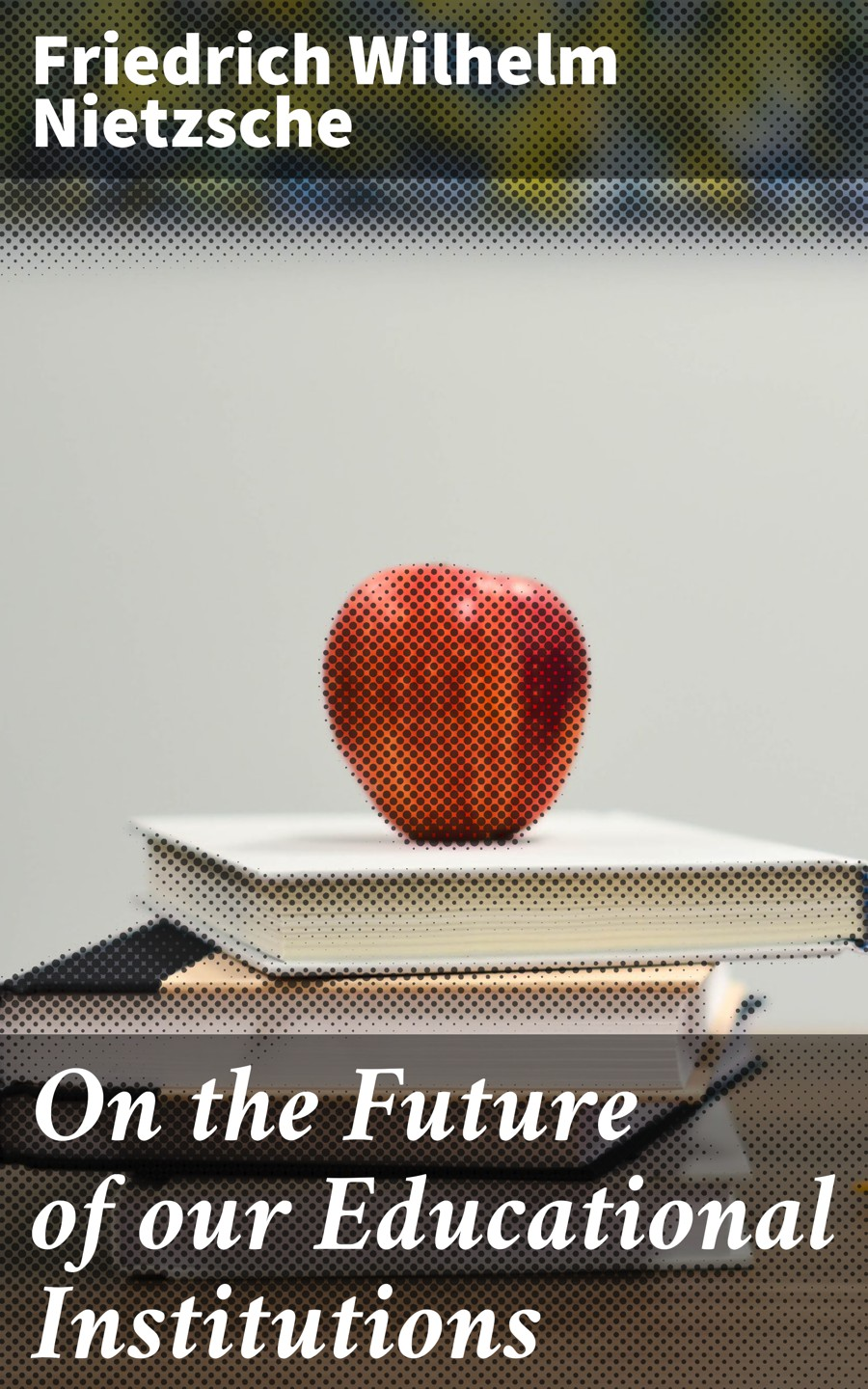 Friedrich Wilhelm Nietzsche On the Future of our Educational Institutions